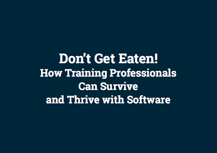 Don't Get Eaten! How Training Professionals Can Survive and Thrive with Software